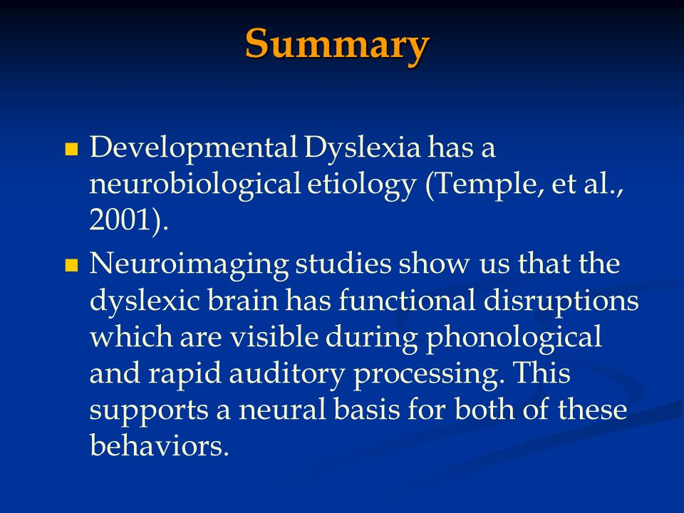 Summary Developmental Dyslexia has a neurobiological etiology (Temple, et al., 2001).