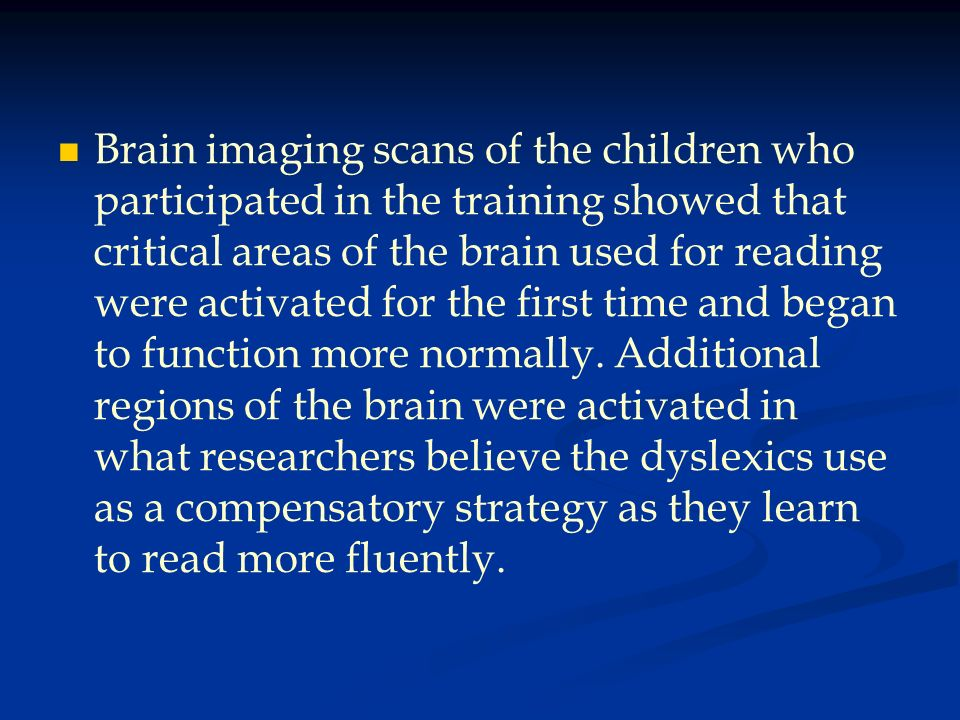 Brain imaging scans of the children who participated in the training showed that critical areas of the brain used for reading were activated for the first time and began to function more normally.