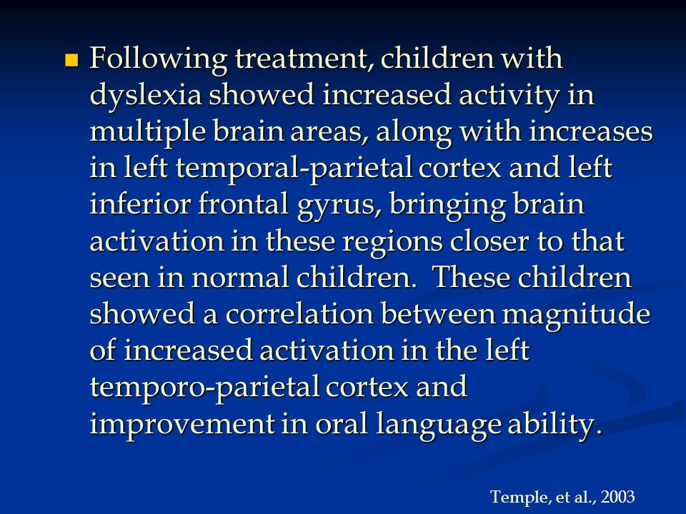 Following treatment, children with dyslexia showed increased activity in multiple brain areas, along with increases in left temporal-parietal cortex and left inferior frontal gyrus, bringing brain activation in these regions closer to that seen in normal children. These children showed a correlation between magnitude of increased activation in the left temporo-parietal cortex and improvement in oral language ability.