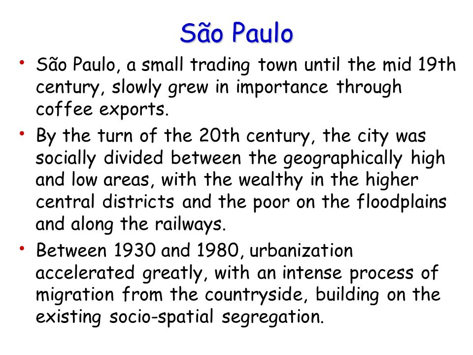 São Paulo São Paulo, a small trading town until the mid 19th century, slowly grew in importance through coffee exports.