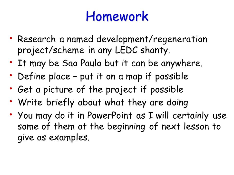 Homework Research a named development/regeneration project/scheme in any LEDC shanty. It may be Sao Paulo but it can be anywhere.