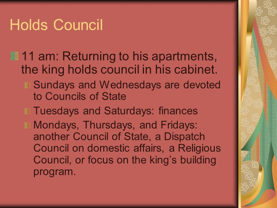 Holds Council 11 am: Returning to his apartments, the king holds council in his cabinet. Sundays and Wednesdays are devoted to Councils of State.