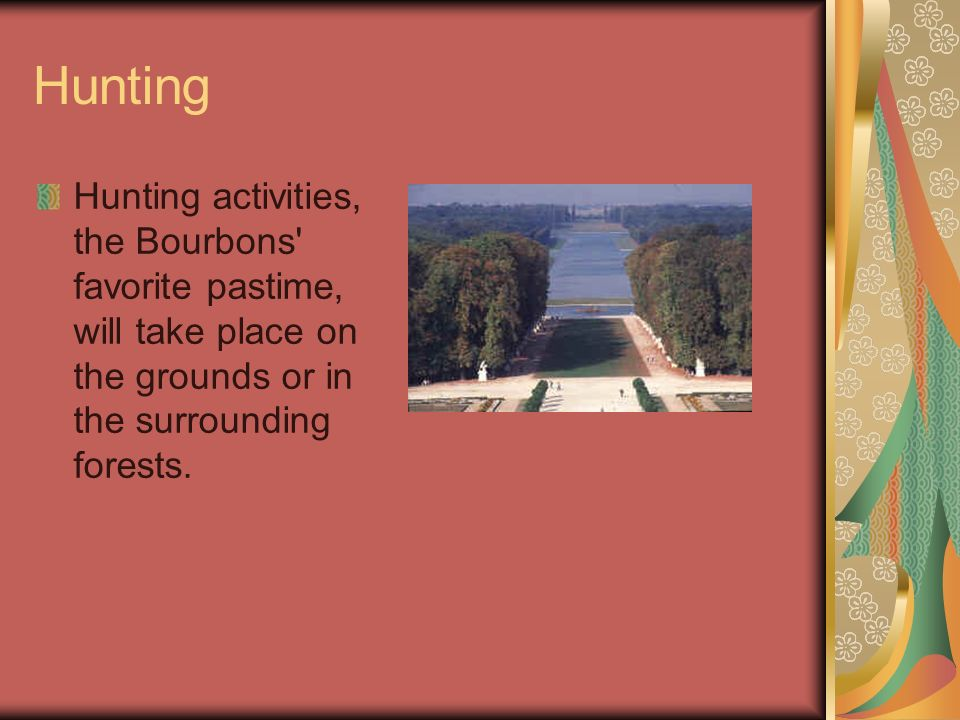Hunting Hunting activities, the Bourbons favorite pastime, will take place on the grounds or in the surrounding forests.