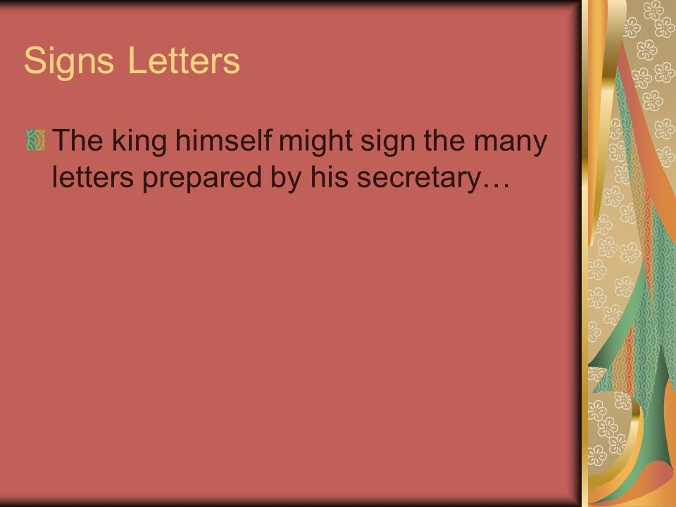 Signs Letters The king himself might sign the many letters prepared by his secretary…