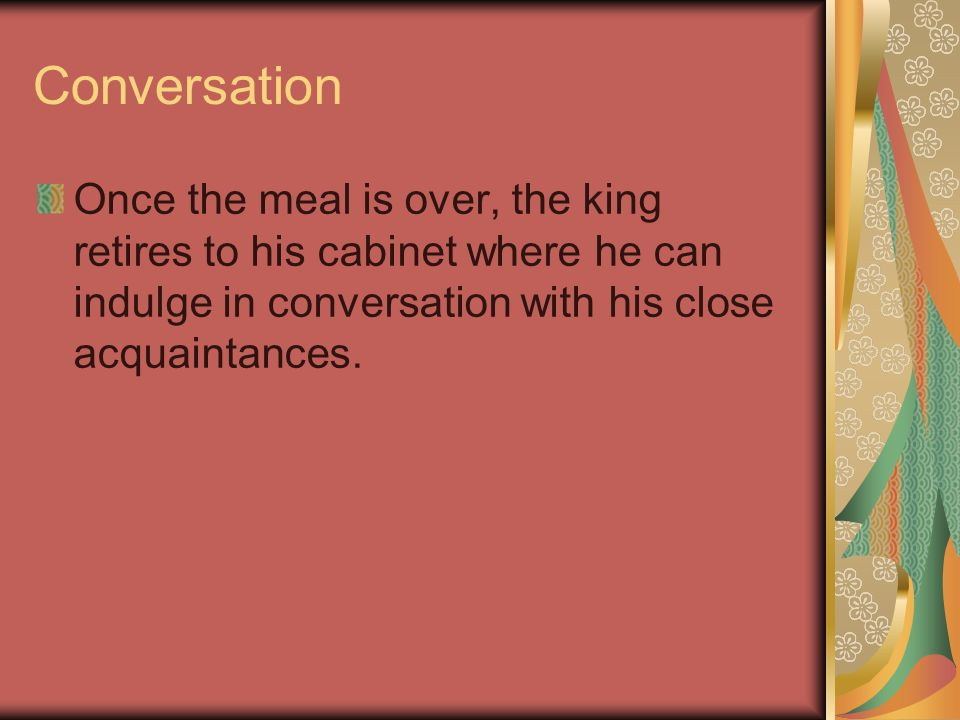 Conversation Once the meal is over, the king retires to his cabinet where he can indulge in conversation with his close acquaintances.