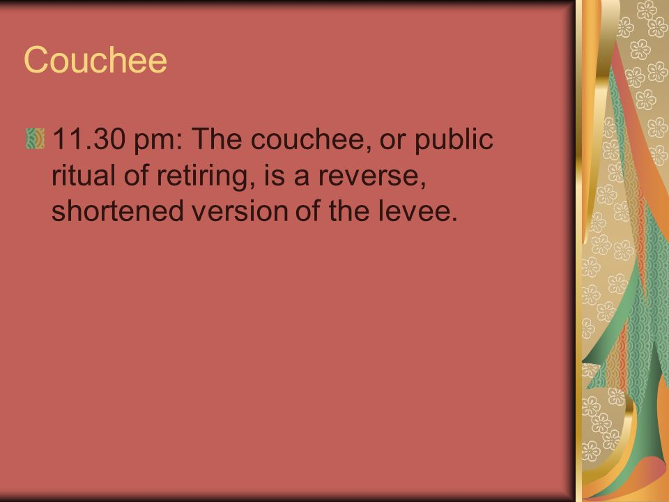 Couchee 11.30 pm: The couchee, or public ritual of retiring, is a reverse, shortened version of the levee.