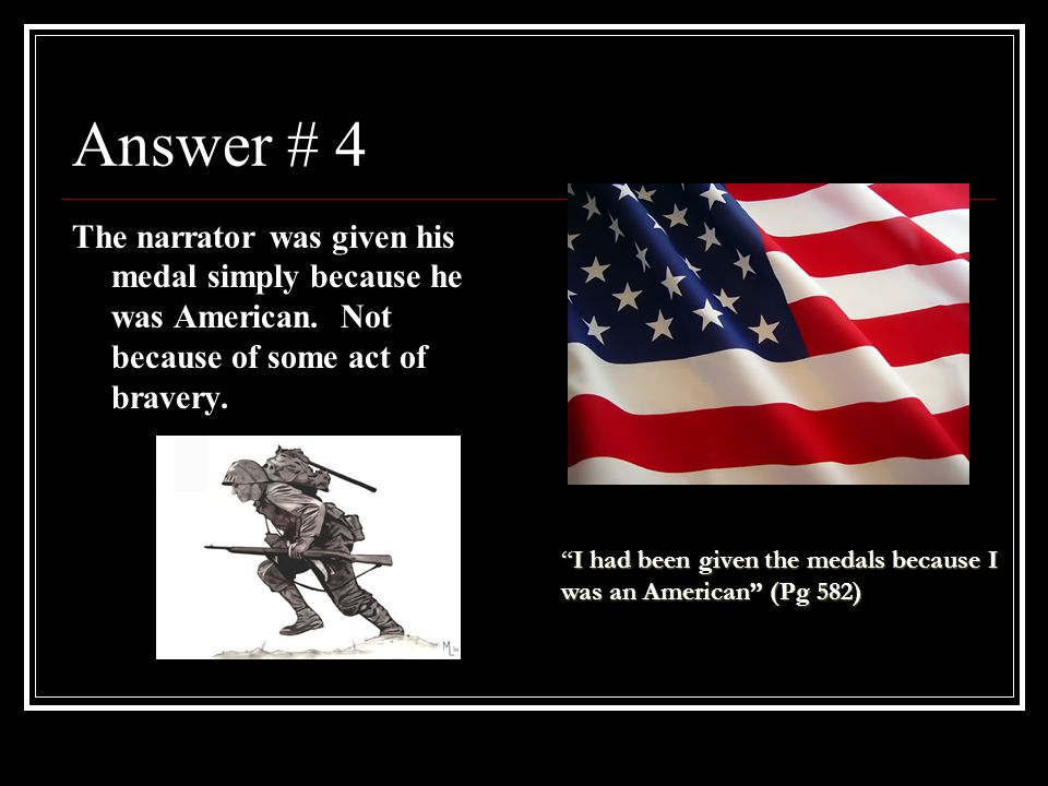 Answer # 4 The narrator was given his medal simply because he was American. Not because of some act of bravery.
