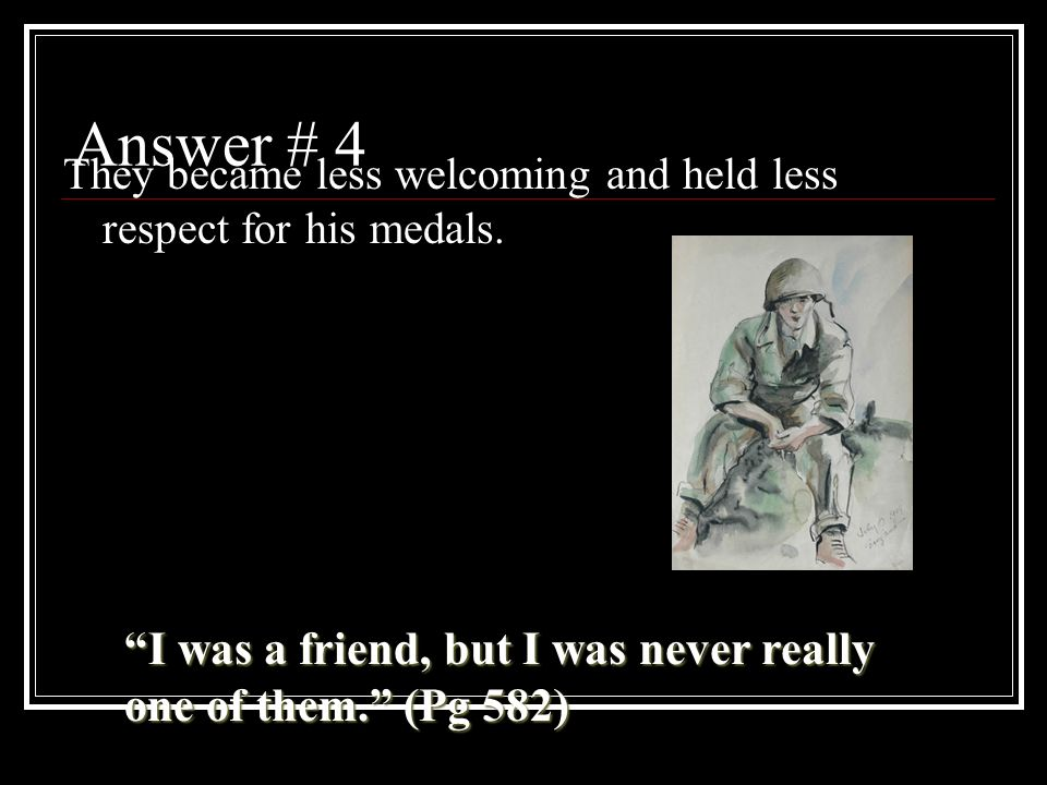 Answer # 4 They became less welcoming and held less respect for his medals.