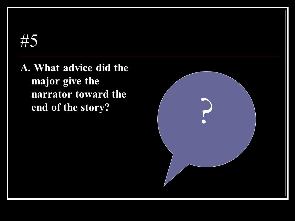 #5 A. What advice did the major give the narrator toward the end of the story