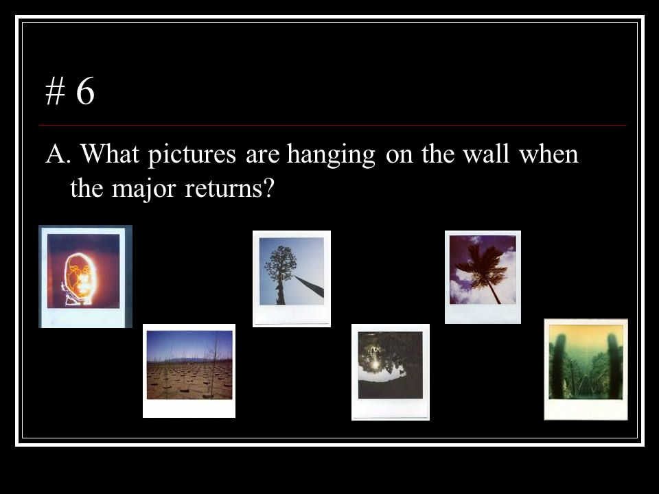 # 6 A. What pictures are hanging on the wall when the major returns