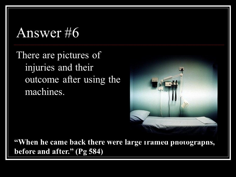 Answer #6 There are pictures of injuries and their outcome after using the machines.