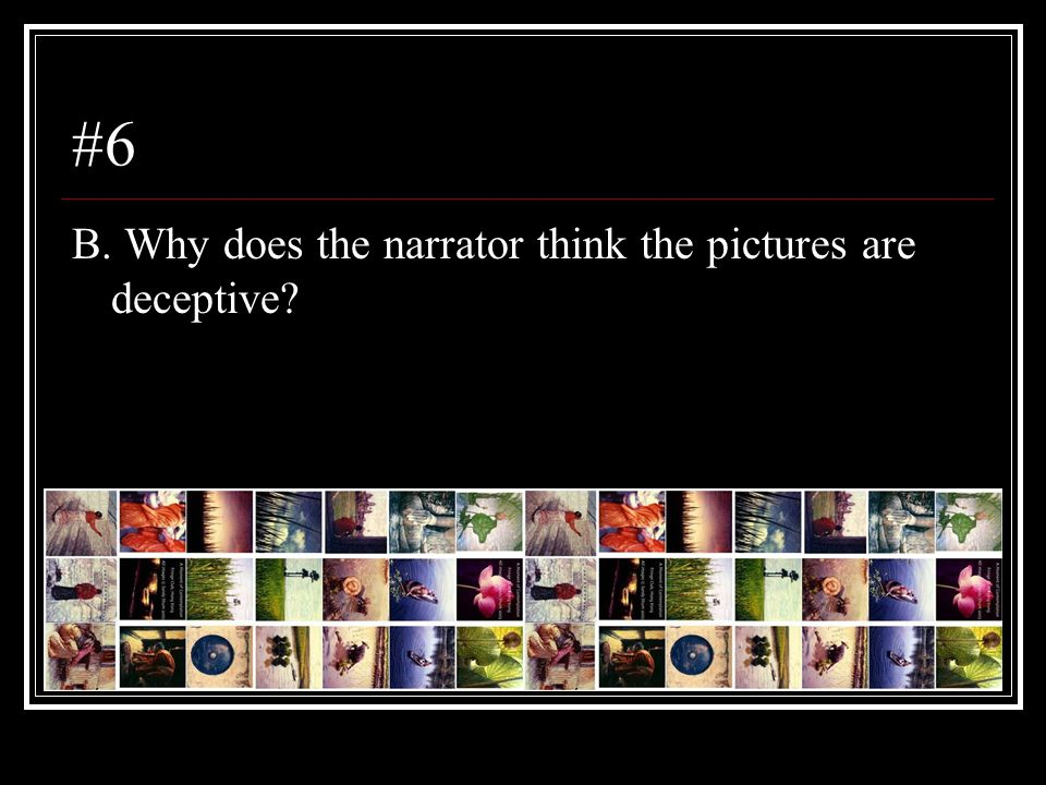 #6 B. Why does the narrator think the pictures are deceptive