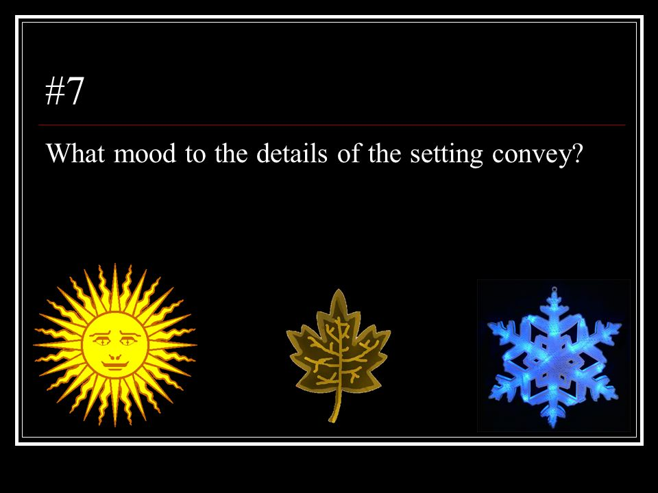 #7 What mood to the details of the setting convey