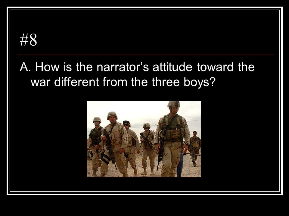 #8 A. How is the narrator's attitude toward the war different from the three boys