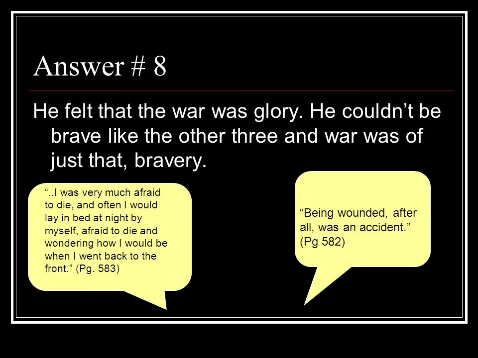 Answer # 8 He felt that the war was glory. He couldn't be brave like the other three and war was of just that, bravery.