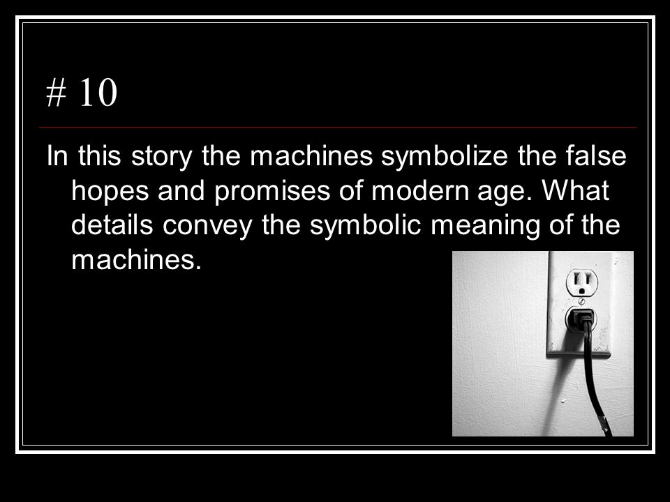 # 10 In this story the machines symbolize the false hopes and promises of modern age.