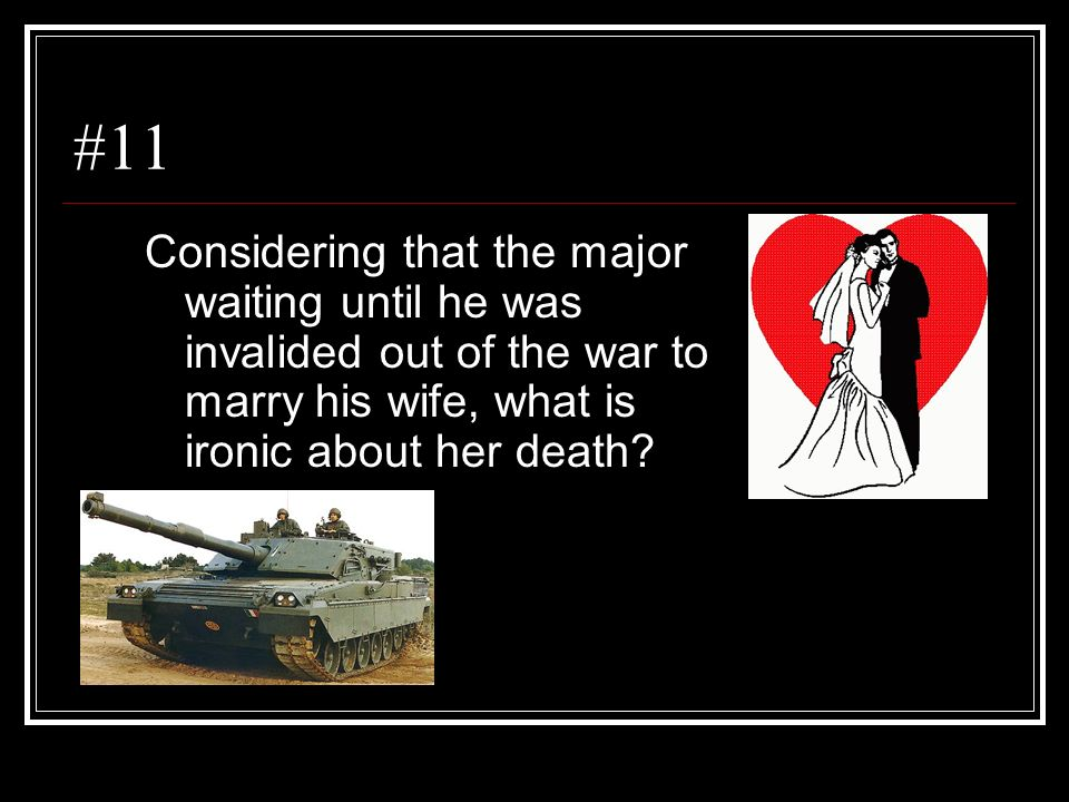 #11 Considering that the major waiting until he was invalided out of the war to marry his wife, what is ironic about her death