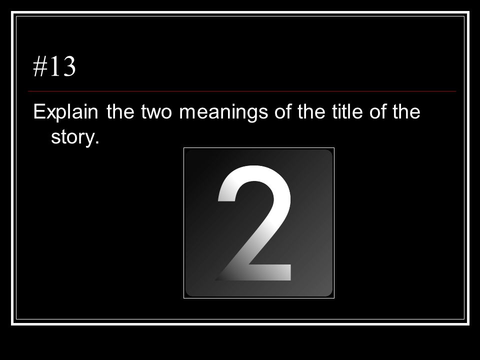 #13 Explain the two meanings of the title of the story.