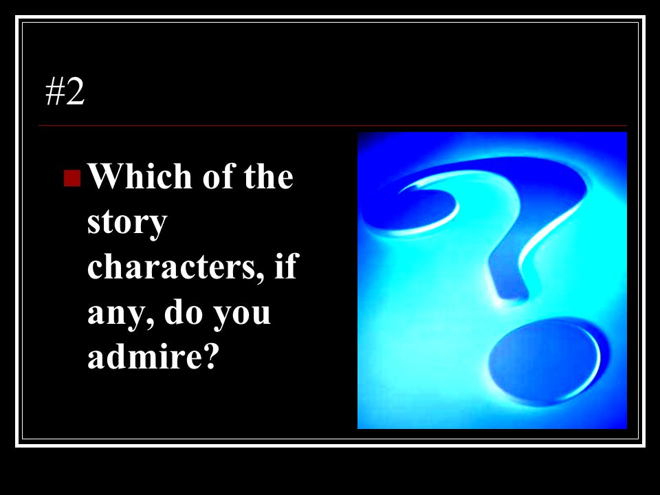 #2 Which of the story characters, if any, do you admire