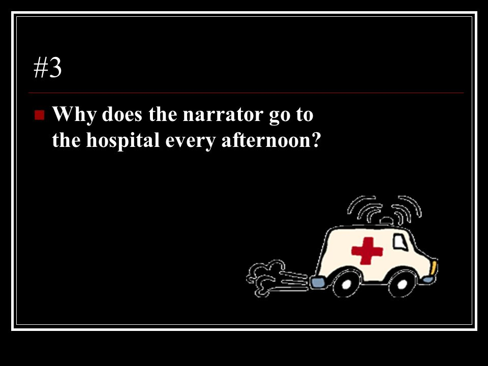 #3 Why does the narrator go to the hospital every afternoon
