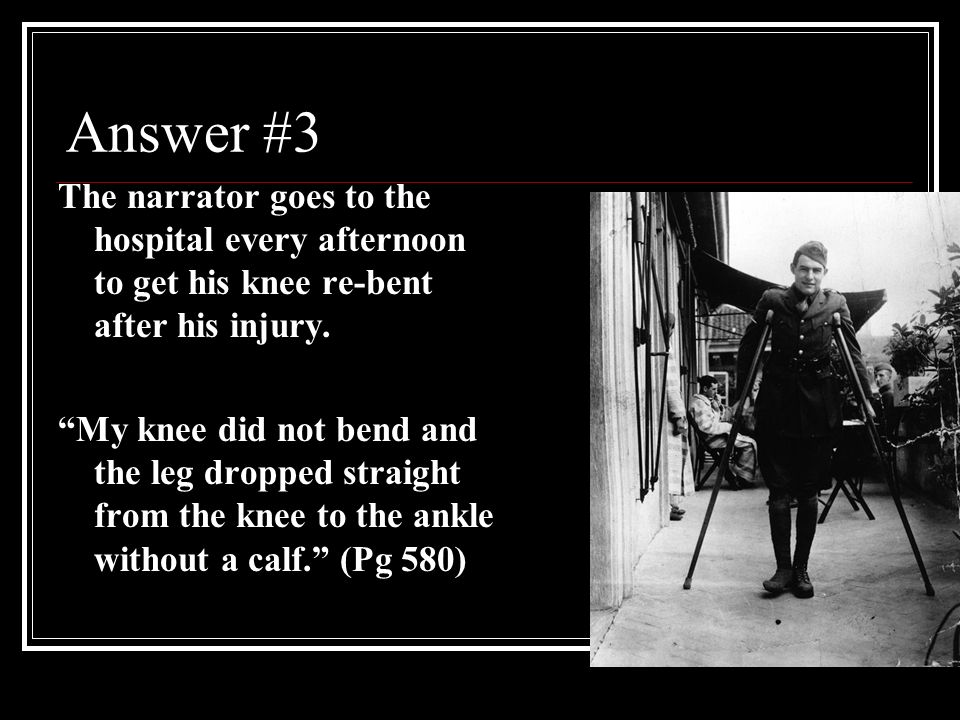 Answer #3 The narrator goes to the hospital every afternoon to get his knee re-bent after his injury.