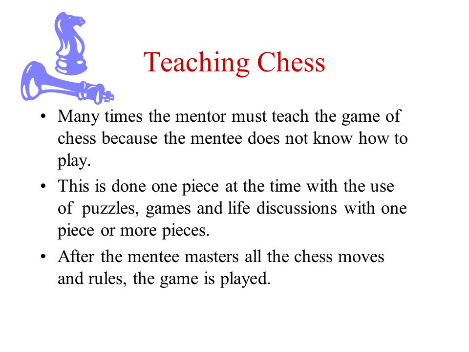Teaching Chess Many times the mentor must teach the game of chess because the mentee does not know how to play.