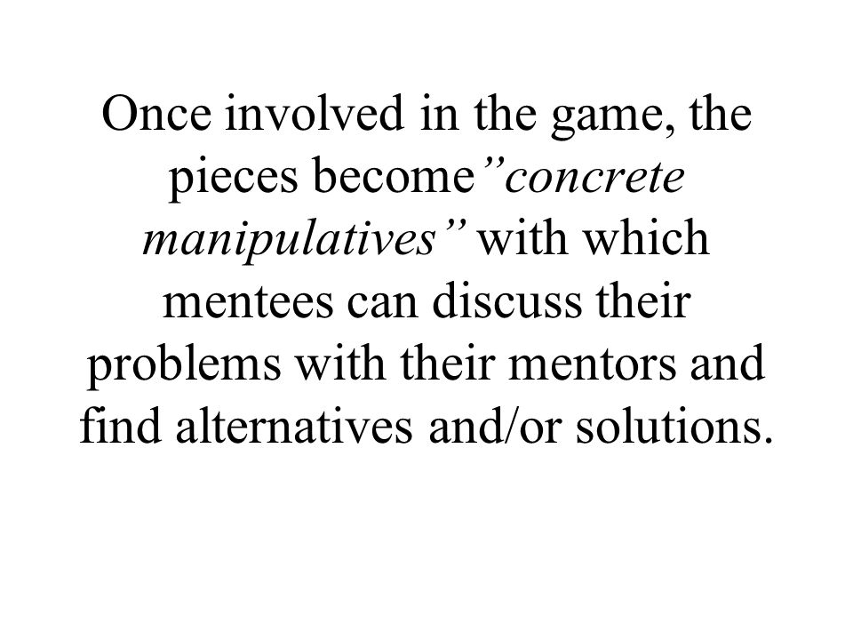 Once involved in the game, the pieces become concrete manipulatives with which mentees can discuss their problems with their mentors and find alternatives and/or solutions.