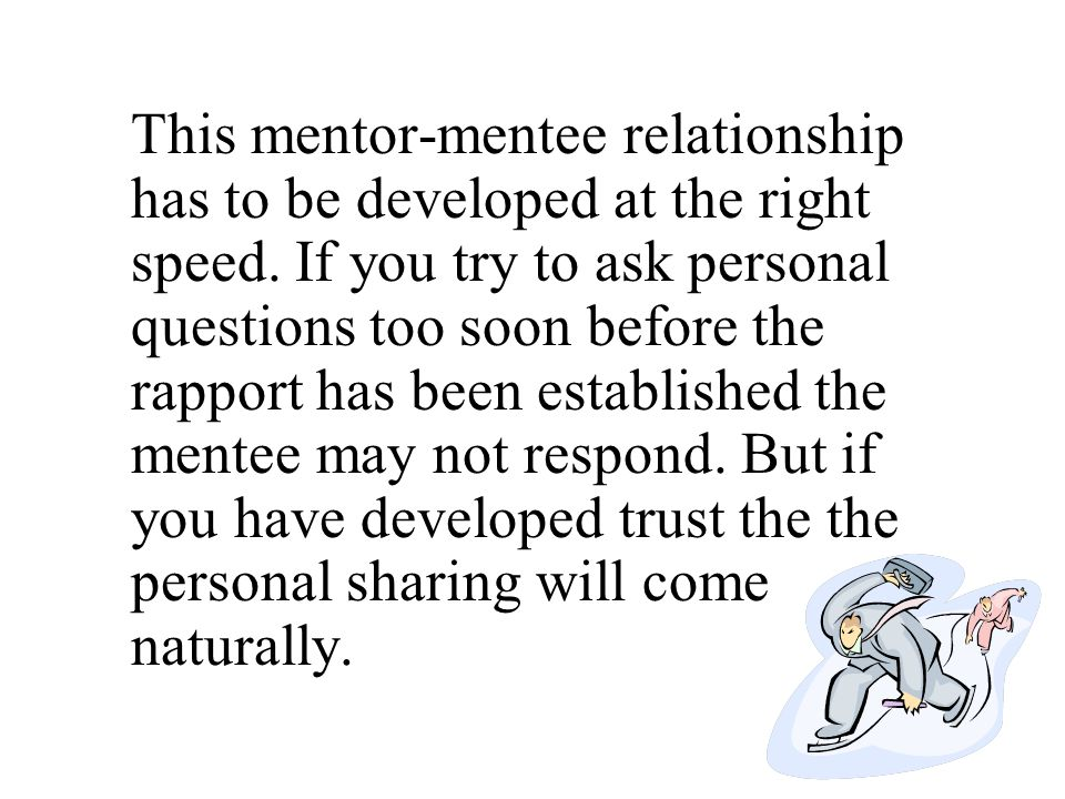 This mentor-mentee relationship has to be developed at the right speed