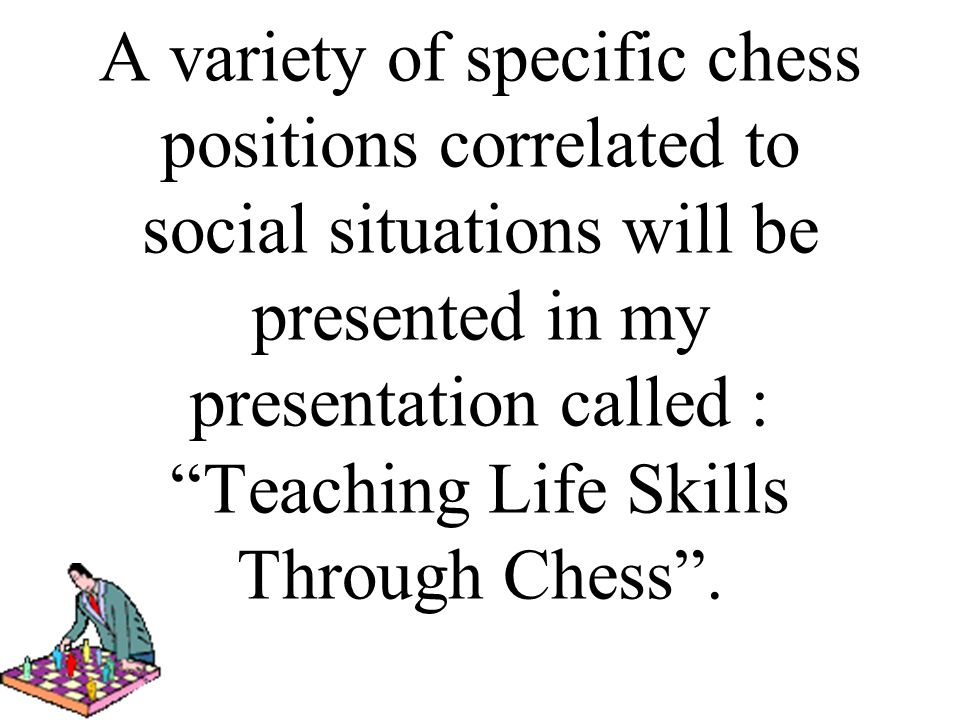 A variety of specific chess positions correlated to social situations will be presented in my presentation called : Teaching Life Skills Through Chess .
