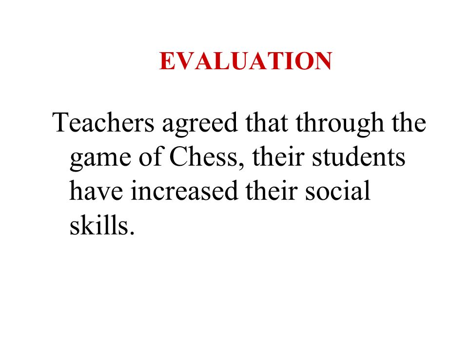 EVALUATION Teachers agreed that through the game of Chess, their students have increased their social skills.