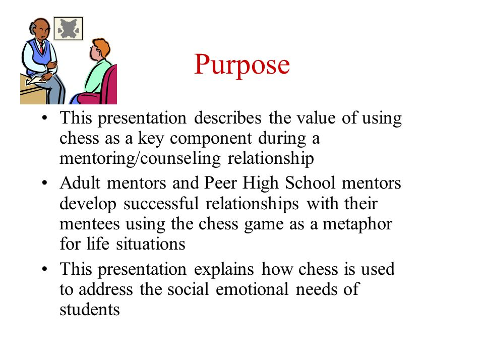 Purpose This presentation describes the value of using chess as a key component during a mentoring/counseling relationship.