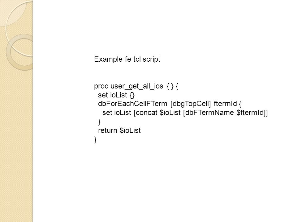 Example fe tcl script proc user_get_all_ios { } { set ioList {} dbForEachCellFTerm [dbgTopCell] ftermId {