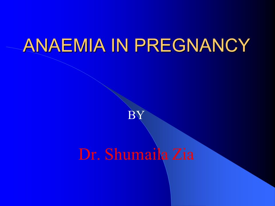 ANAEMIA IN PREGNANCY BY Dr. Shumaila Zia