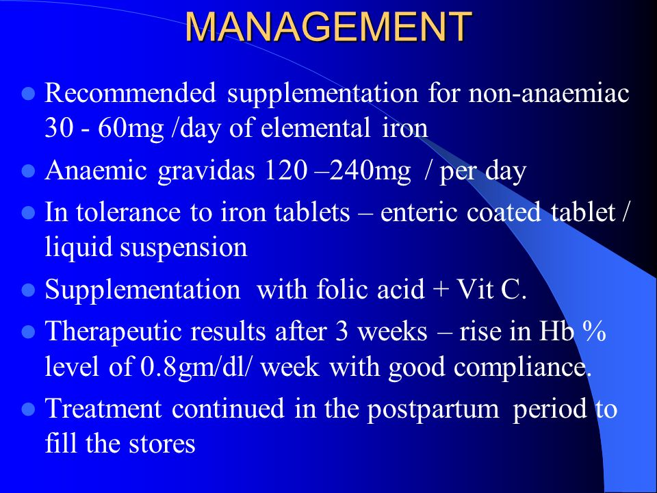 MANAGEMENT Recommended supplementation for non-anaemiac 30 - 60mg /day of elemental iron. Anaemic gravidas 120 –240mg / per day.