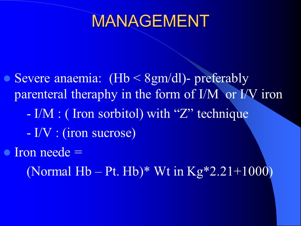 MANAGEMENT Severe anaemia: (Hb < 8gm/dl)- preferably parenteral theraphy in the form of I/M or I/V iron.