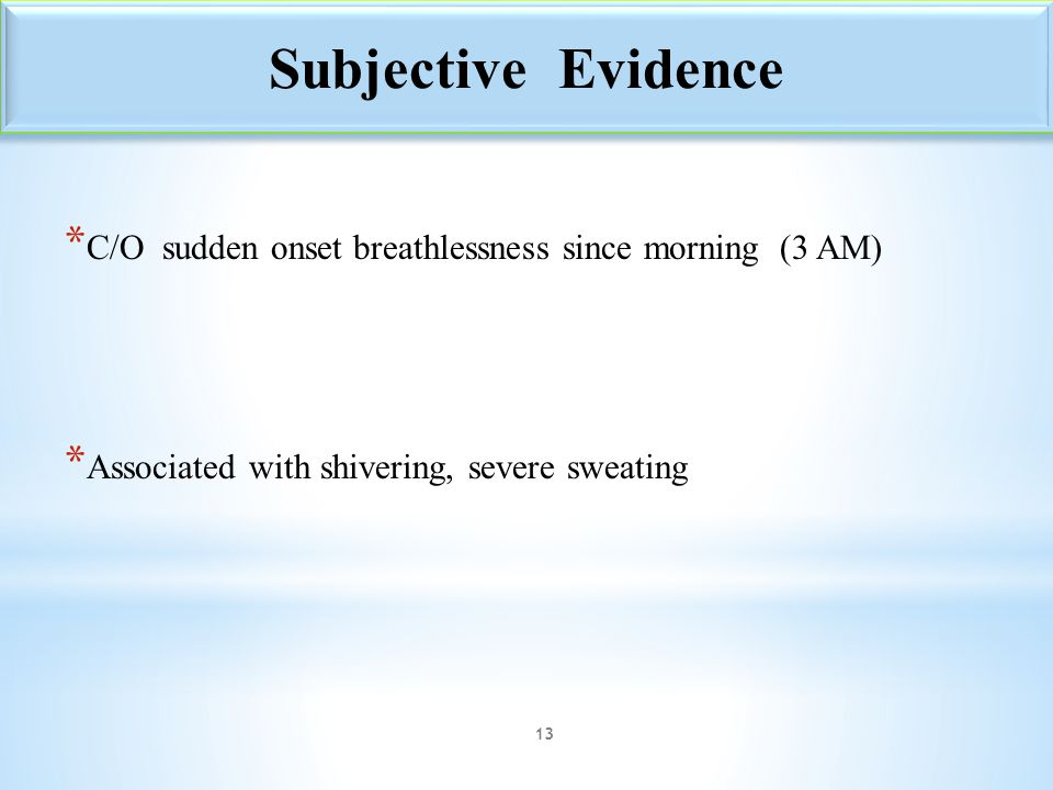 Subjective Evidence C/O sudden onset breathlessness since morning (3 AM) Associated with shivering, severe sweating.