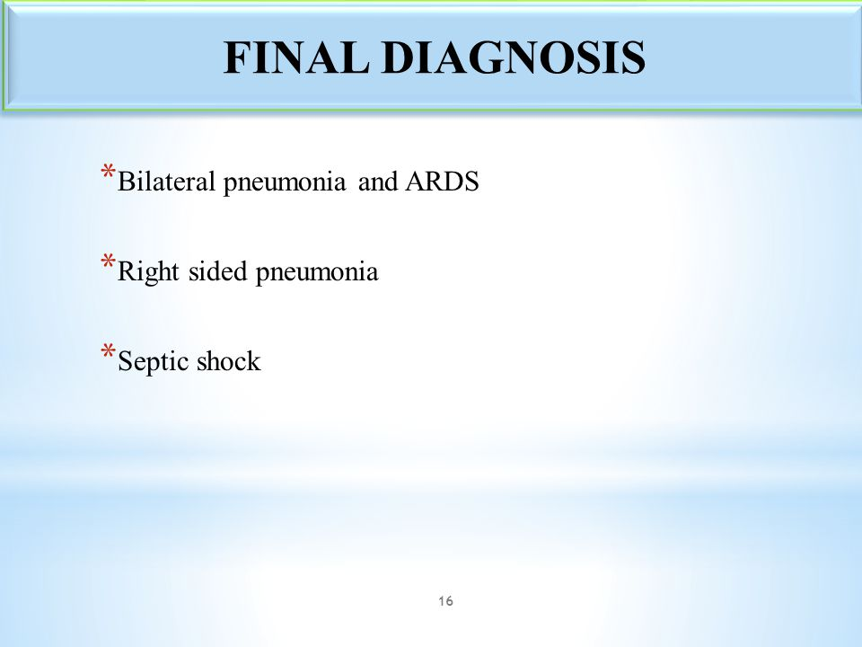 FINAL DIAGNOSIS Bilateral pneumonia and ARDS Right sided pneumonia
