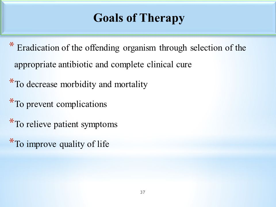 Goals of Therapy Eradication of the offending organism through selection of the appropriate antibiotic and complete clinical cure.