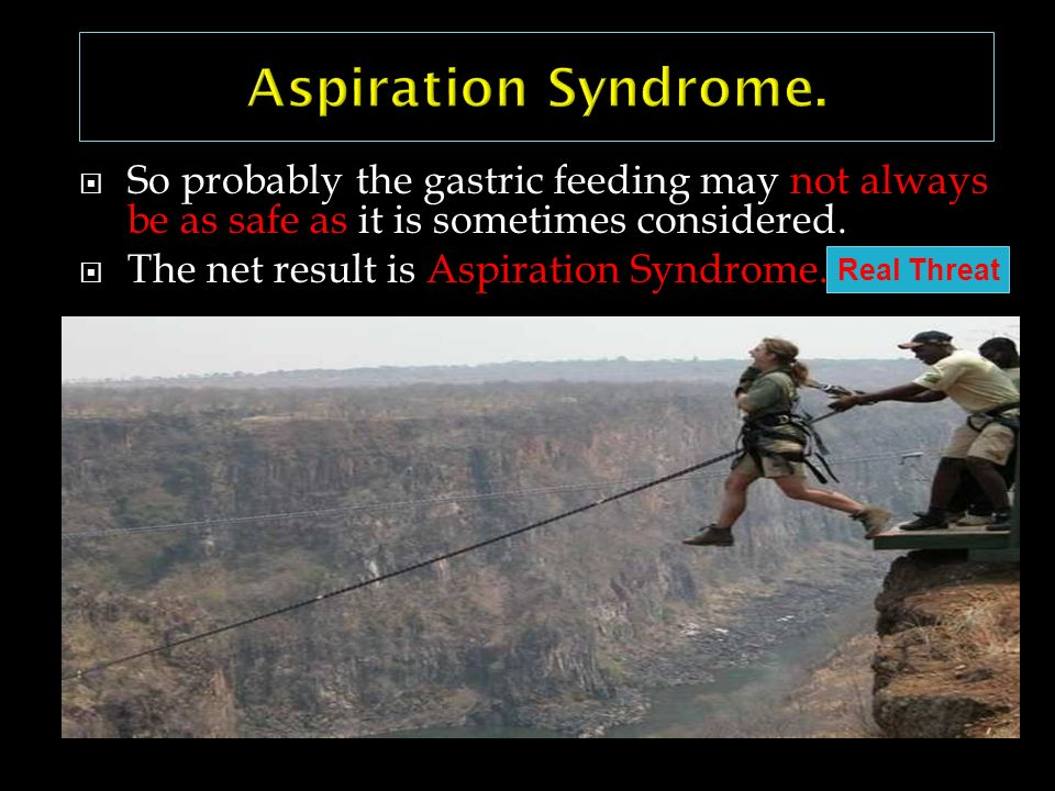 Aspiration Syndrome. So probably the gastric feeding may not always be as safe as it is sometimes considered.