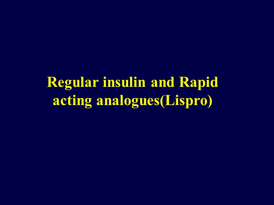 Regular insulin and Rapid acting analogues(Lispro)
