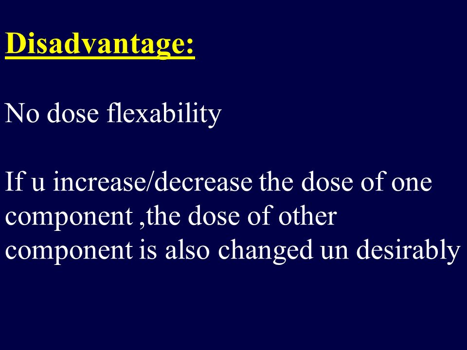 Disadvantage: No dose flexability If u increase/decrease the dose of one component ,the dose of other component is also changed un desirably