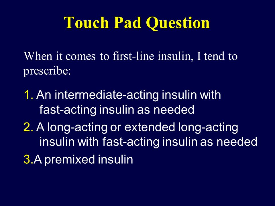 Touch Pad Question When it comes to first-line insulin, I tend to prescribe: