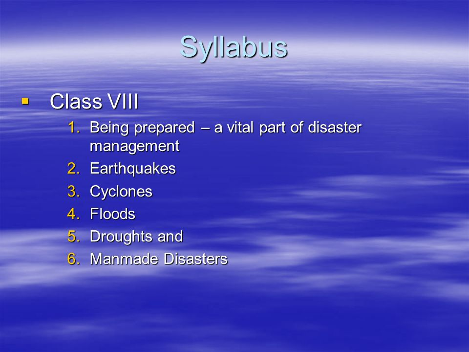 Syllabus Class VIII. Being prepared – a vital part of disaster management. Earthquakes. Cyclones.
