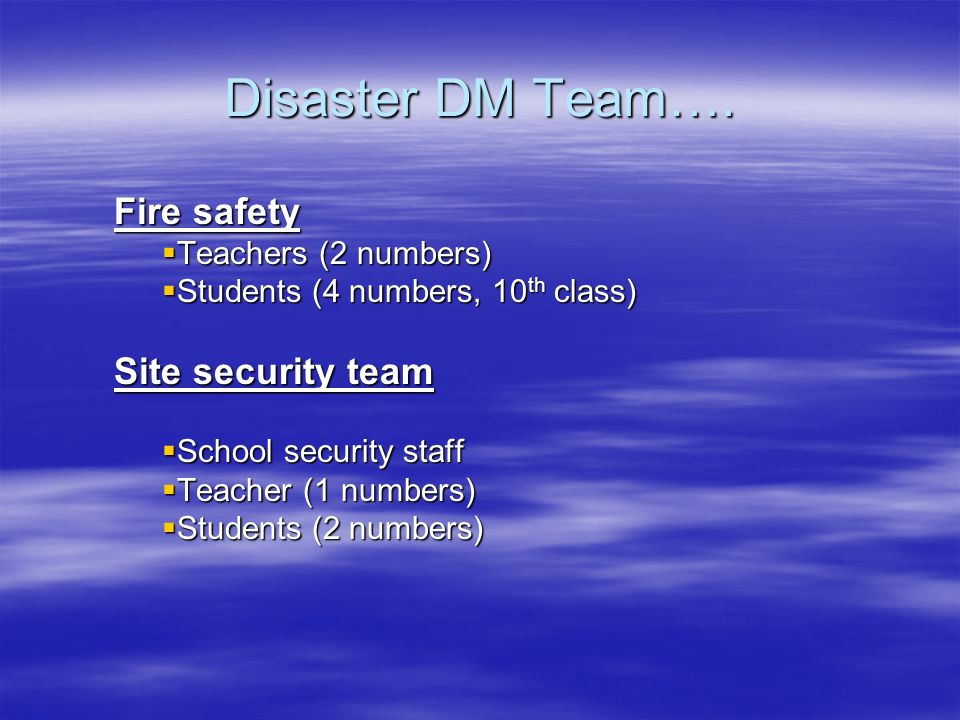 Disaster DM Team…. Fire safety Site security team Teachers (2 numbers)