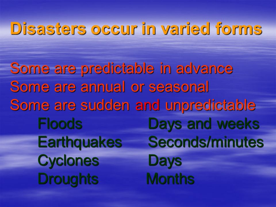 Disasters occur in varied forms Some are predictable in advance Some are annual or seasonal Some are sudden and unpredictable Floods Days and weeks Earthquakes Seconds/minutes Cyclones Days Droughts Months
