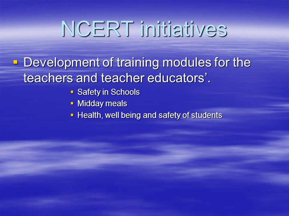 NCERT initiatives Development of training modules for the teachers and teacher educators'. Safety in Schools.