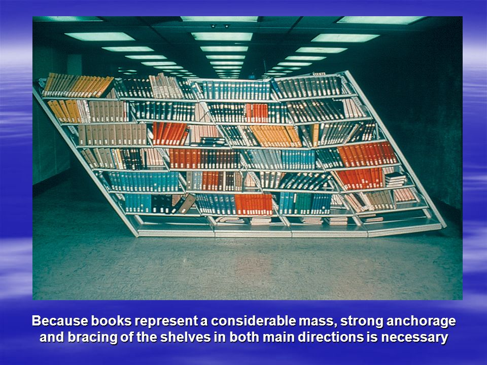 Because books represent a considerable mass, strong anchorage and bracing of the shelves in both main directions is necessary