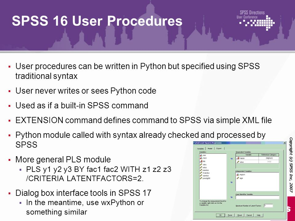 SPSS 16 User Procedures User procedures can be written in Python but specified using SPSS traditional syntax.