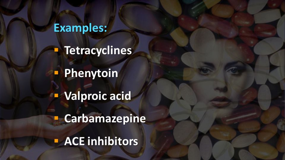 Examples: Tetracyclines Phenytoin Valproic acid Carbamazepine ACE inhibitors