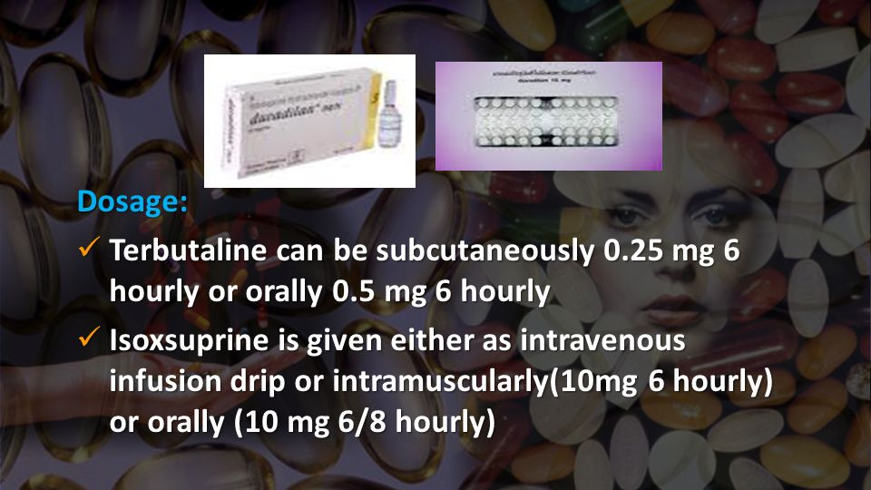 Dosage: Terbutaline can be subcutaneously 0.25 mg 6 hourly or orally 0.5 mg 6 hourly.